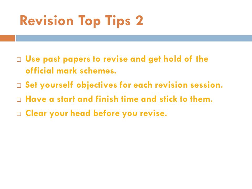 Revision Top Tips 2 Use past papers to revise and get hold of the official mark schemes. Set yourself objectives for each revision session.