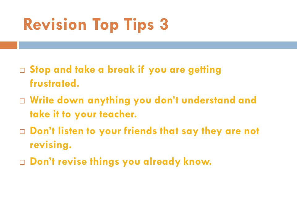 Revision Top Tips 3 Stop and take a break if you are getting frustrated. Write down anything you don't understand and take it to your teacher.