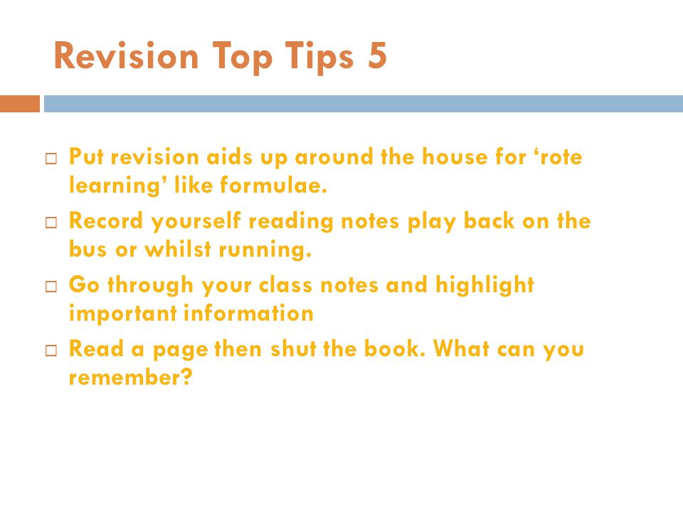 Revision Top Tips 5 Put revision aids up around the house for 'rote learning' like formulae.
