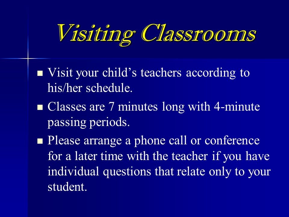 Visiting Classrooms Visit your child's teachers according to his/her schedule. Classes are 7 minutes long with 4-minute passing periods.