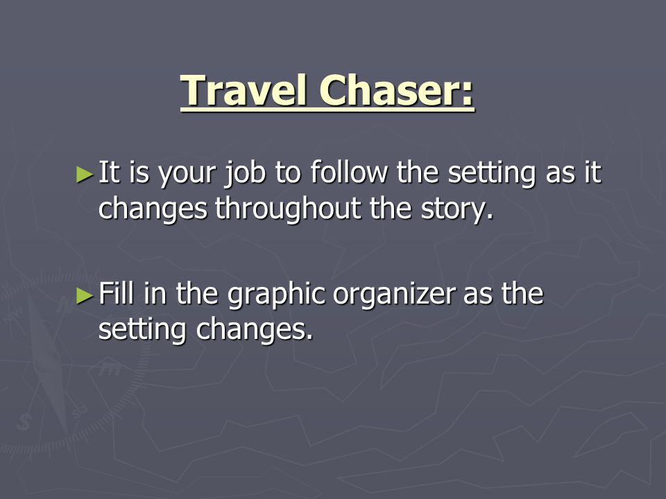 Travel Chaser: It is your job to follow the setting as it changes throughout the story.