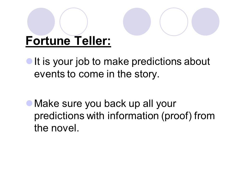 Fortune Teller: It is your job to make predictions about events to come in the story.