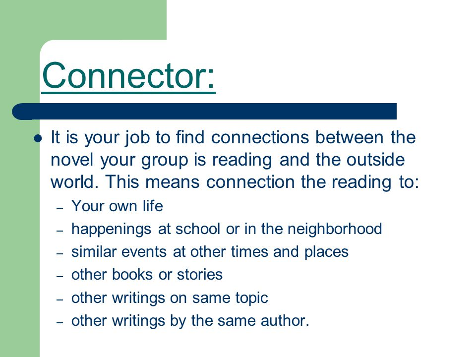 Connector: It is your job to find connections between the novel your group is reading and the outside world. This means connection the reading to: