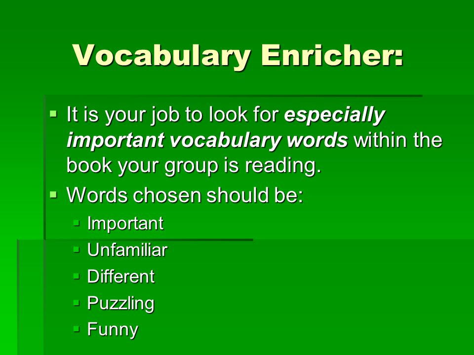 Vocabulary Enricher: It is your job to look for especially important vocabulary words within the book your group is reading.