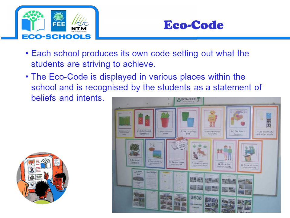 Eco-Code Each school produces its own code setting out what the students are striving to achieve.