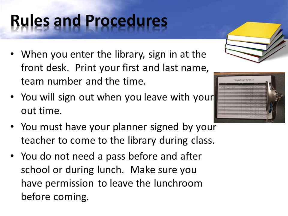 Rules and Procedures When you enter the library, sign in at the front desk. Print your first and last name, team number and the time.
