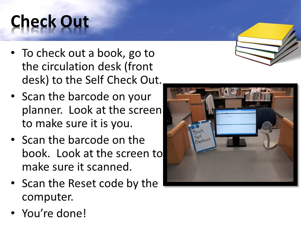 Check Out To check out a book, go to the circulation desk (front desk) to the Self Check Out.