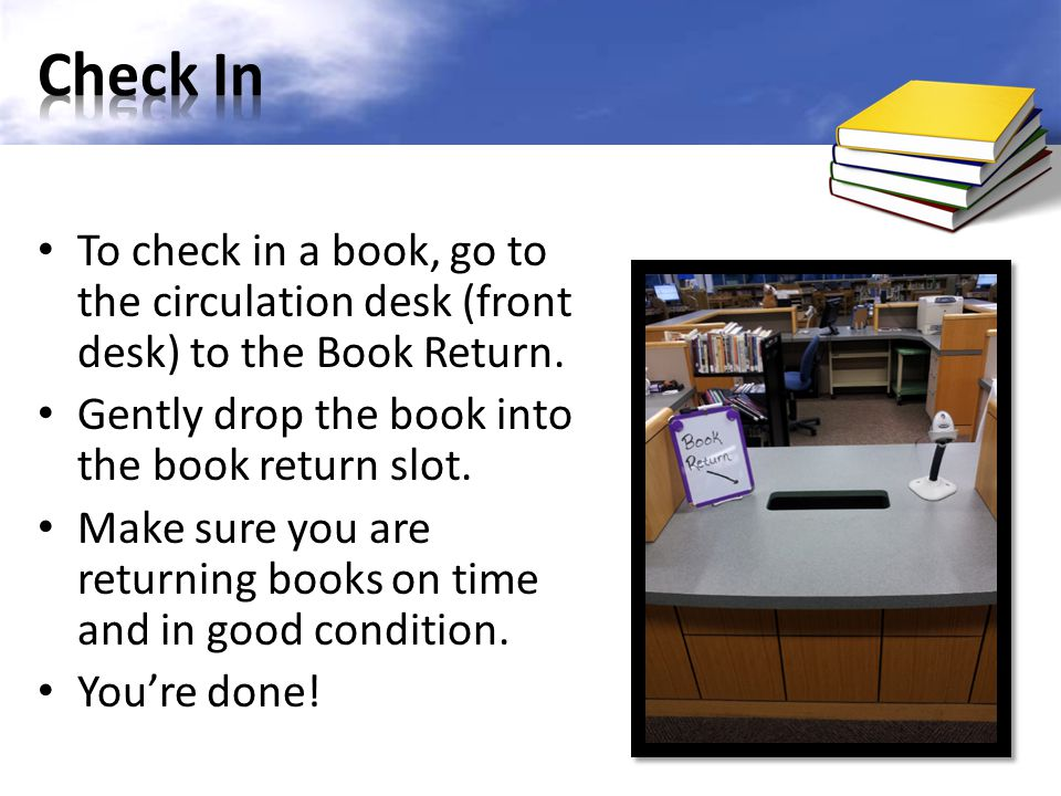 Check In To check in a book, go to the circulation desk (front desk) to the Book Return. Gently drop the book into the book return slot.
