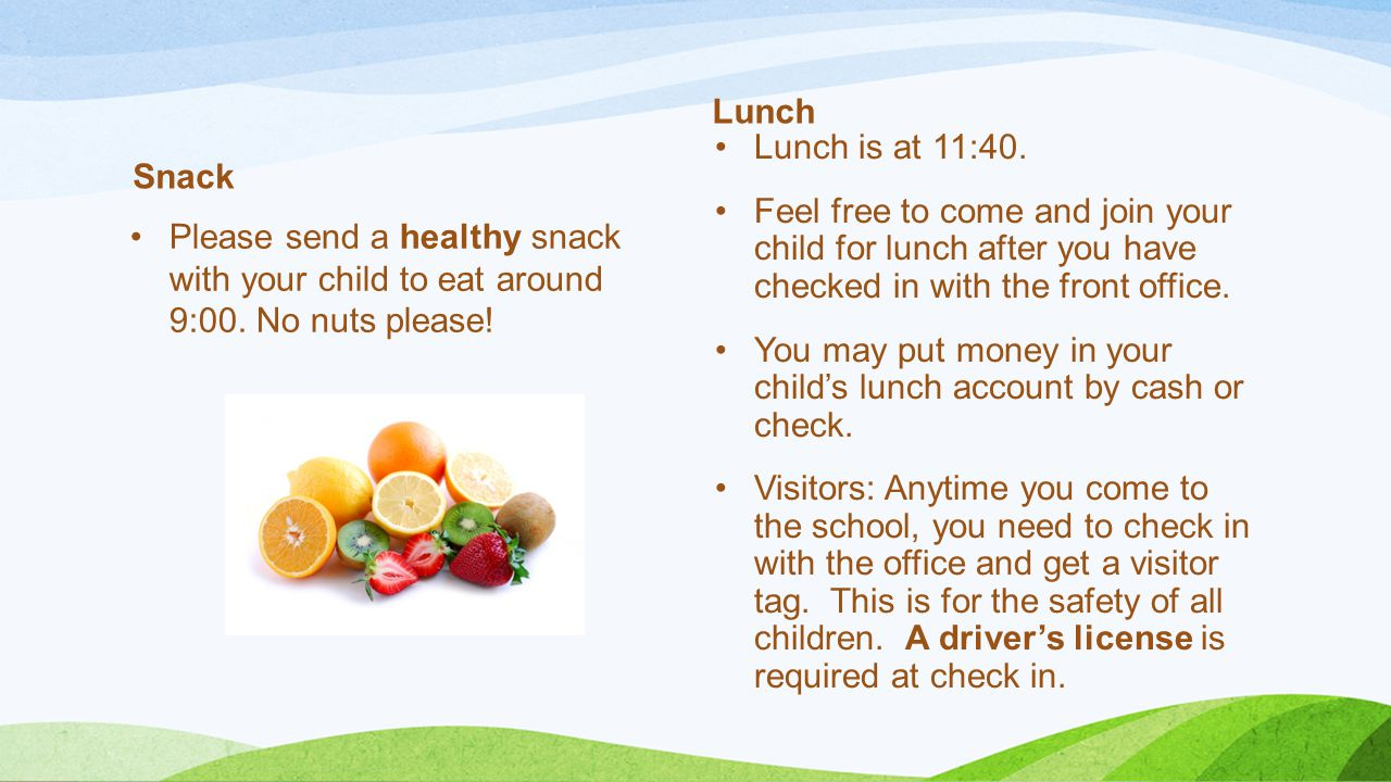 Lunch Snack. Lunch is at 11:40. Feel free to come and join your child for lunch after you have checked in with the front office.