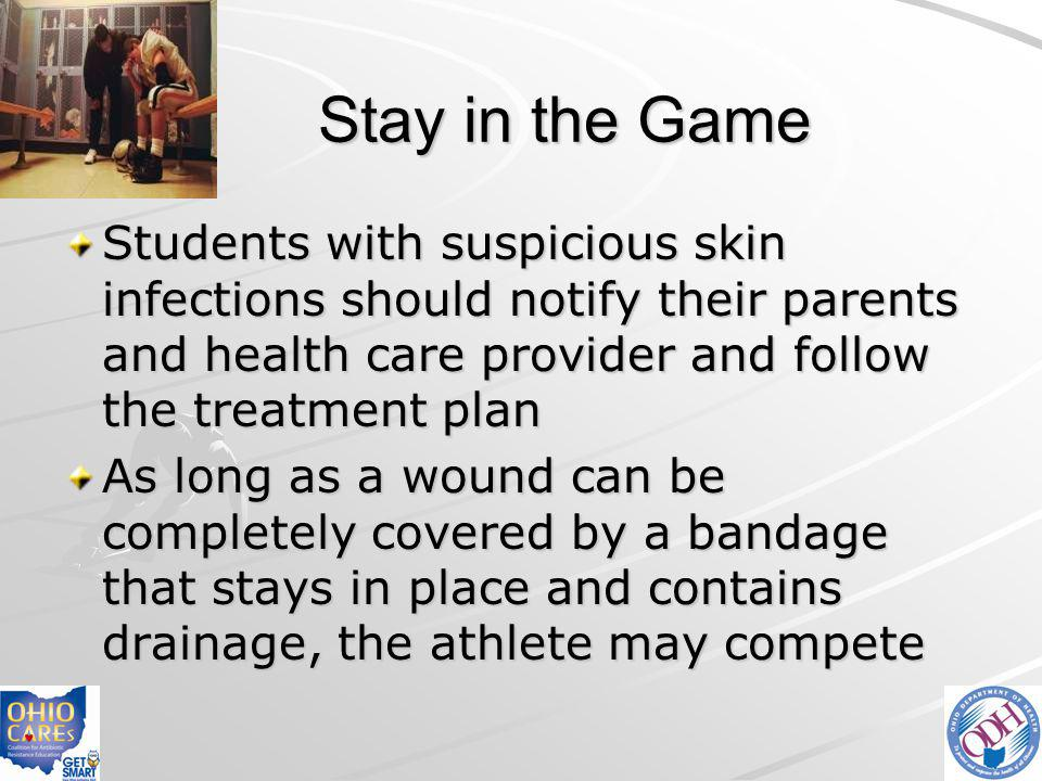 Stay in the Game Students with suspicious skin infections should notify their parents and health care provider and follow the treatment plan.