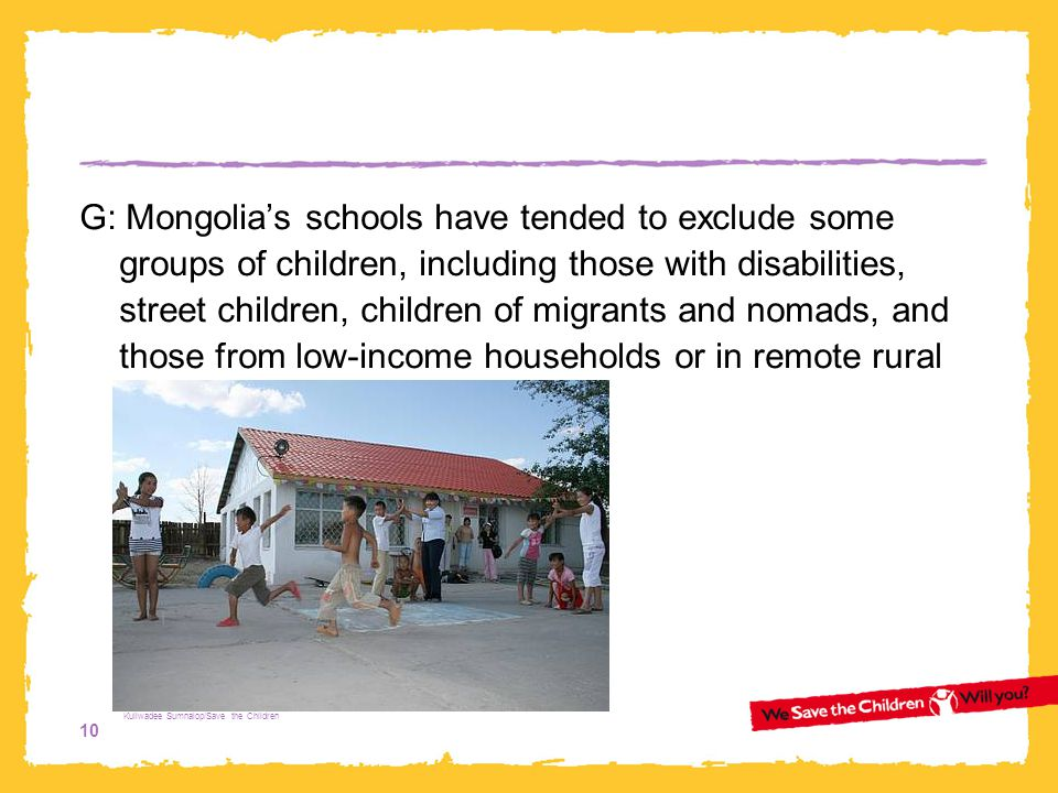 G: Mongolia's schools have tended to exclude some groups of children, including those with disabilities, street children, children of migrants and nomads, and those from low-income households or in remote rural areas.