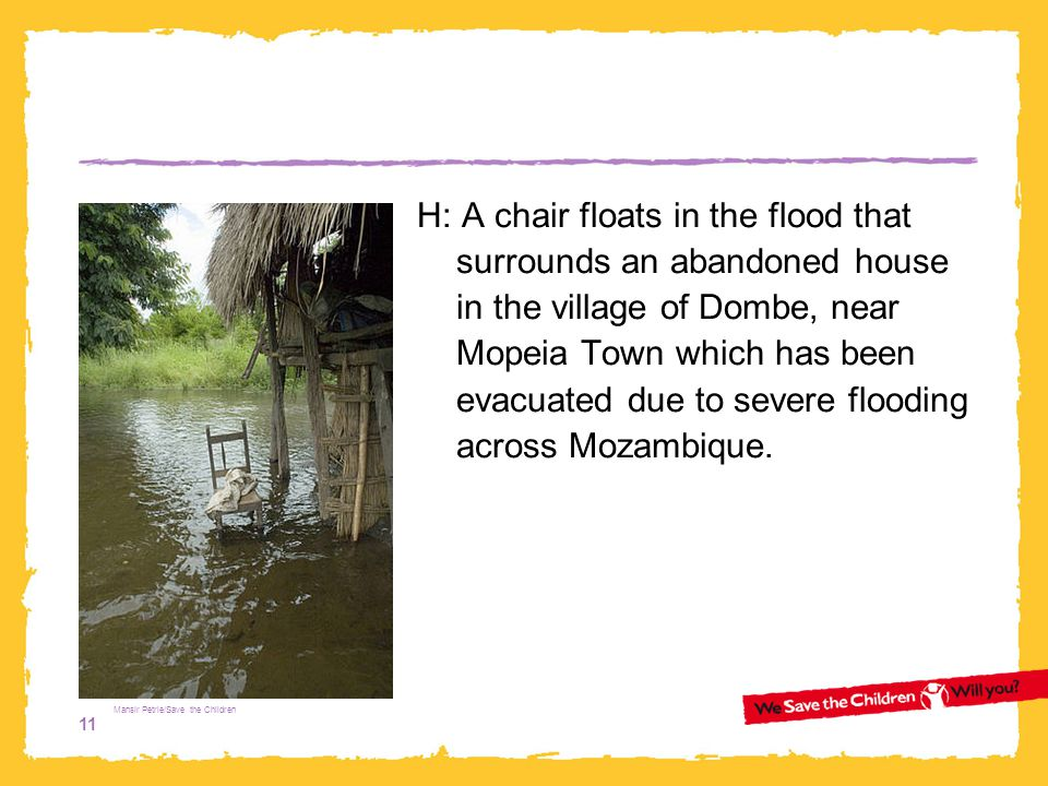 H: A chair floats in the flood that surrounds an abandoned house in the village of Dombe, near Mopeia Town which has been evacuated due to severe flooding across Mozambique.