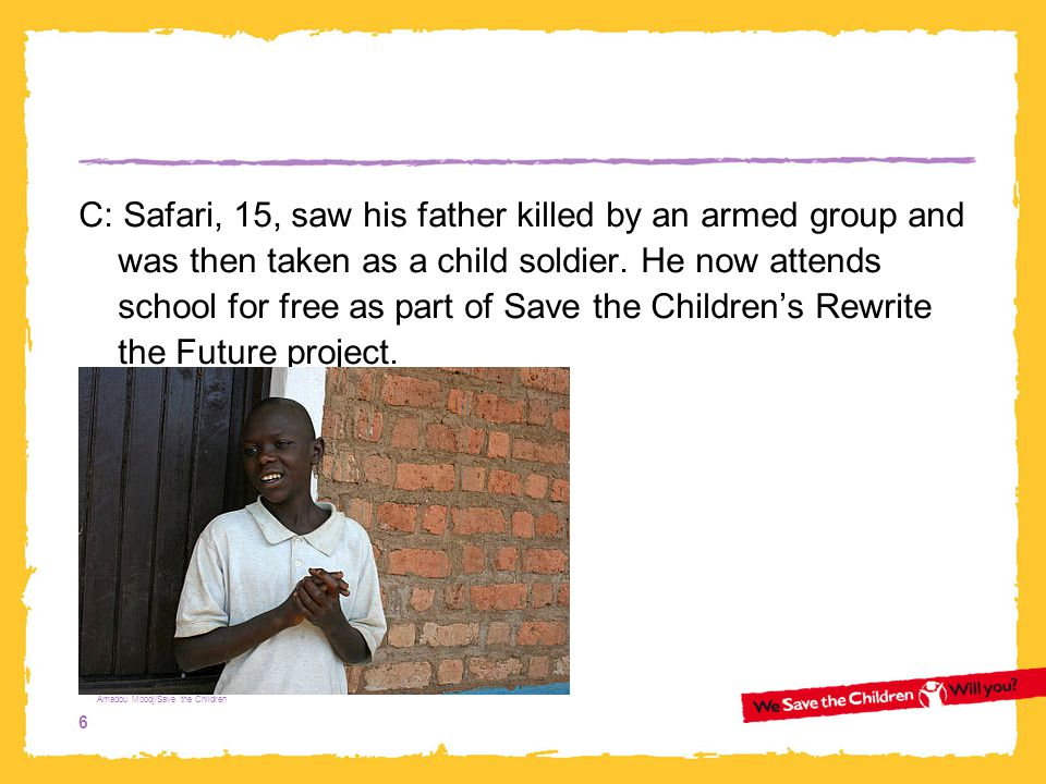 C: Safari, 15, saw his father killed by an armed group and was then taken as a child soldier. He now attends school for free as part of Save the Children's Rewrite the Future project.