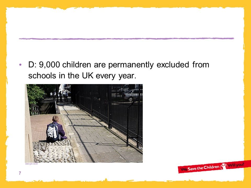 D: 9,000 children are permanently excluded from schools in the UK every year.