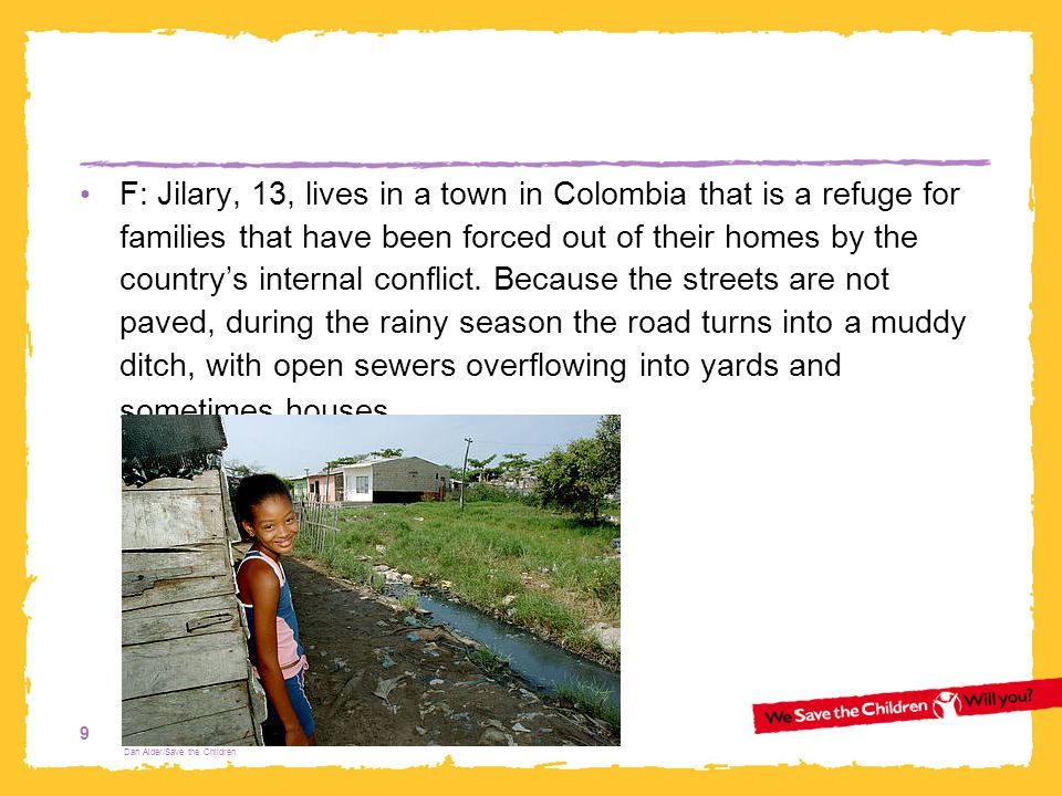 F: Jilary, 13, lives in a town in Colombia that is a refuge for families that have been forced out of their homes by the country's internal conflict. Because the streets are not paved, during the rainy season the road turns into a muddy ditch, with open sewers overflowing into yards and sometimes houses.