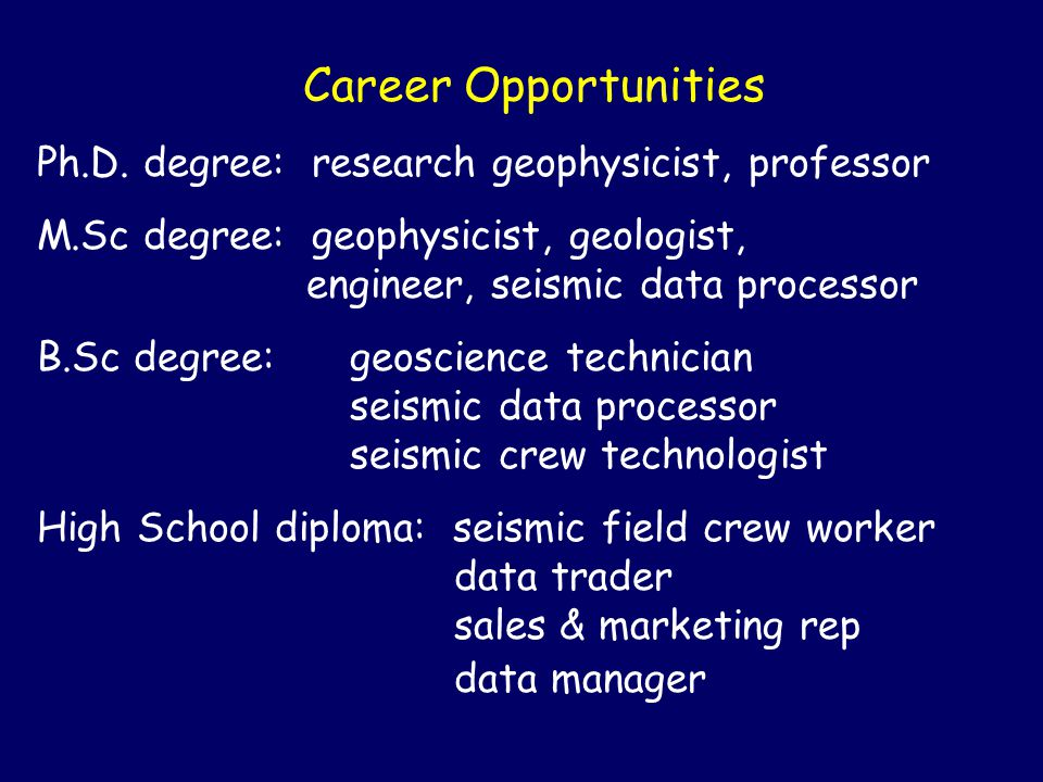 Career Opportunities Ph.D. degree: research geophysicist, professor