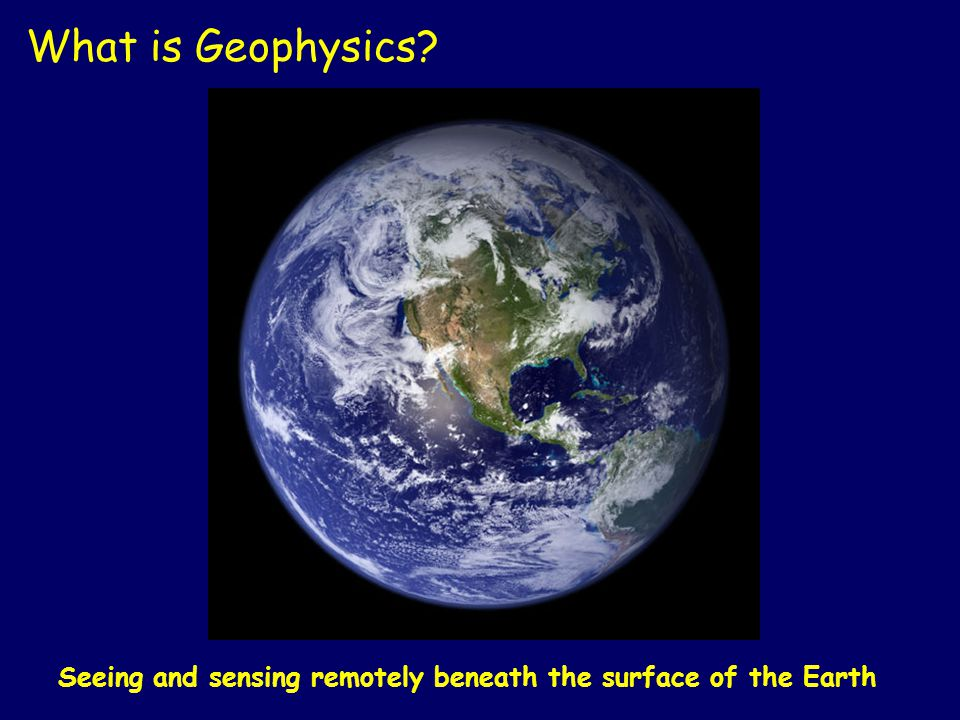 What is Geophysics Applying physics to the earth to understand its elements. Understanding the structure of other planets / moons.