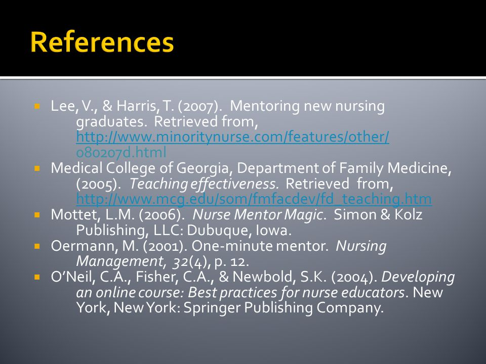 References Lee, V., & Harris, T. (2007). Mentoring new nursing graduates. Retrieved from, http://www.minoritynurse.com/features/other/