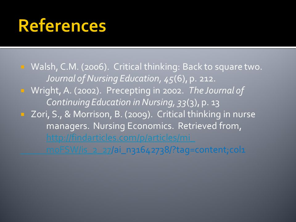 References Walsh, C.M. (2006). Critical thinking: Back to square two. Journal of Nursing Education, 45(6), p. 212.