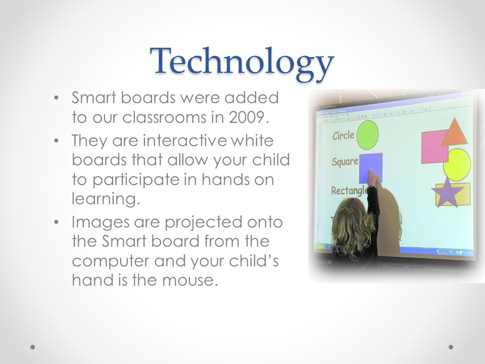 Technology Smart boards were added to our classrooms in 2009.
