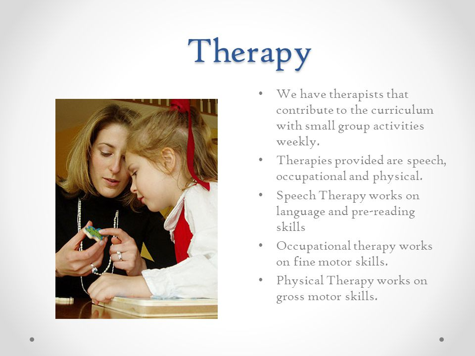 Therapy We have therapists that contribute to the curriculum with small group activities weekly.