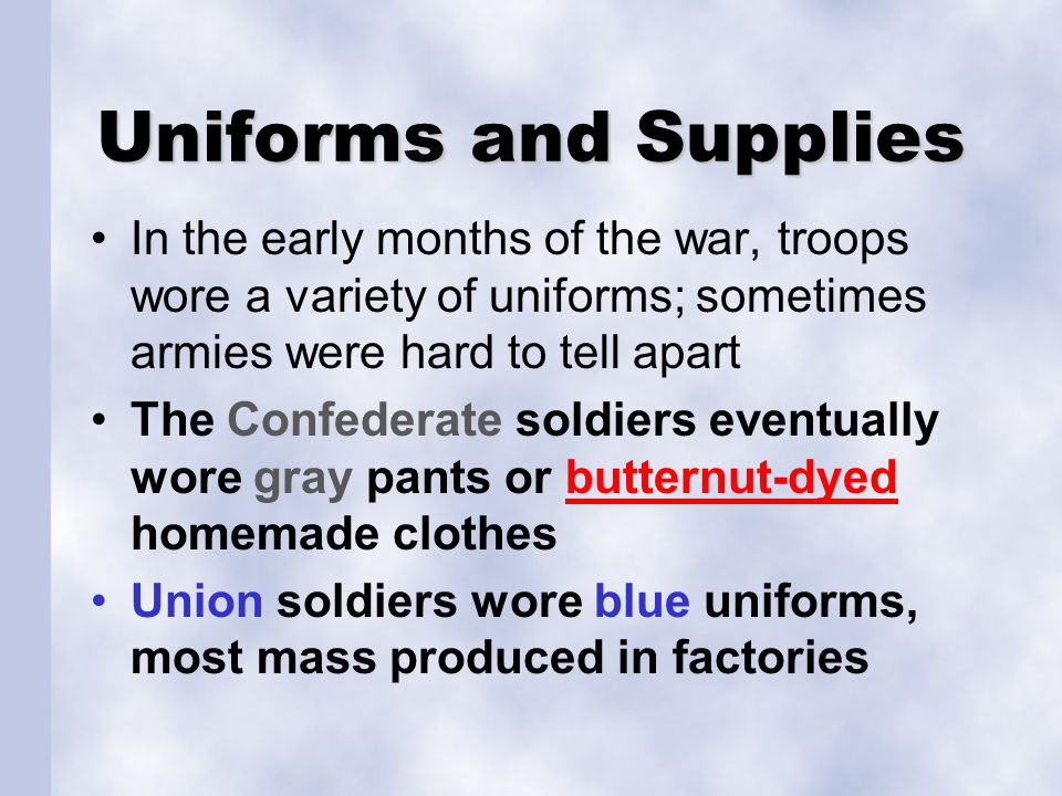 Uniforms and Supplies In the early months of the war, troops wore a variety of uniforms; sometimes armies were hard to tell apart.