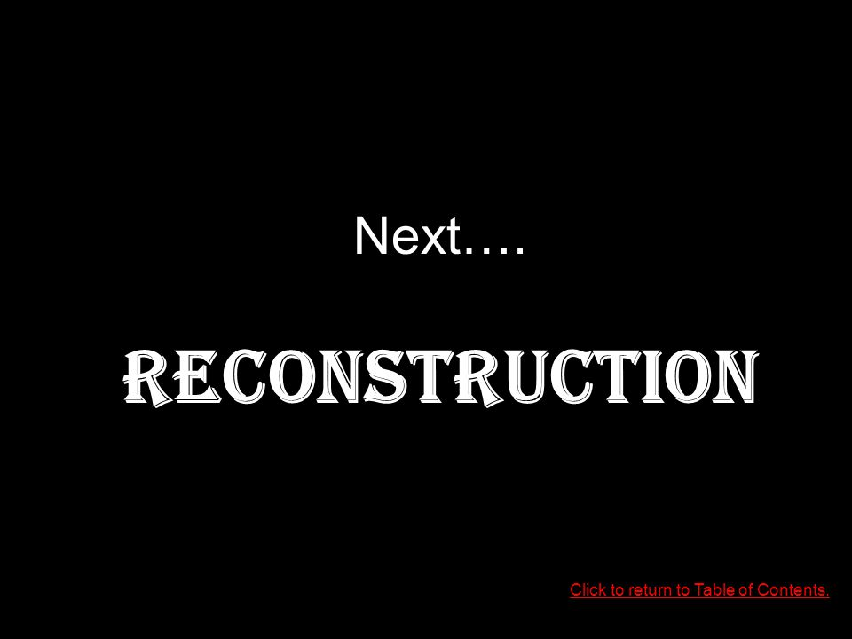 Next…. RECONSTRUCTION Click to return to Table of Contents.