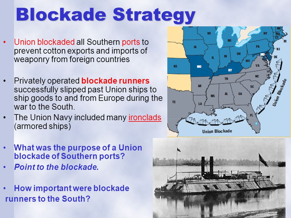 Blockade Strategy Union blockaded all Southern ports to prevent cotton exports and imports of weaponry from foreign countries.