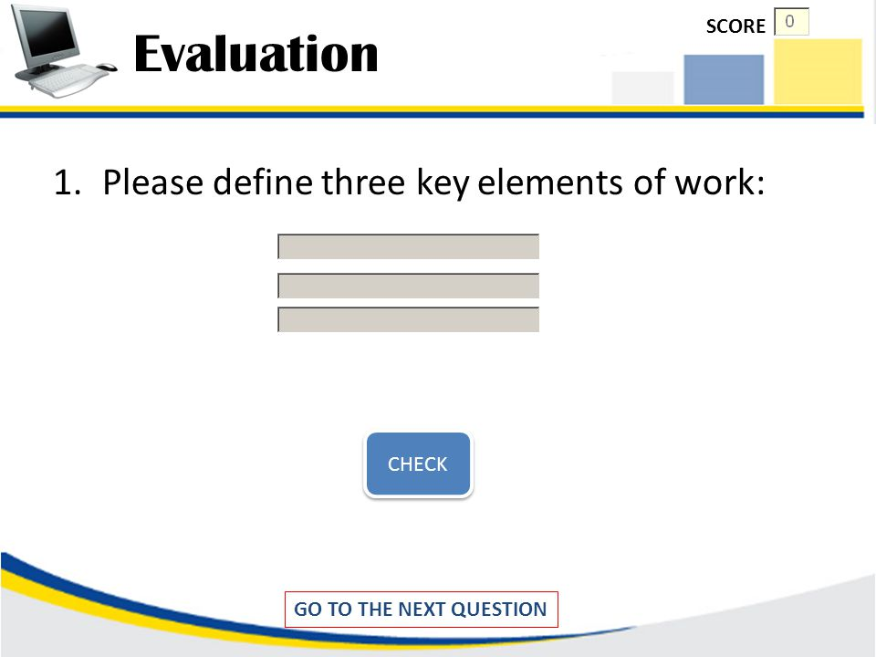 Evaluation Please define three key elements of work: SCORE CHECK