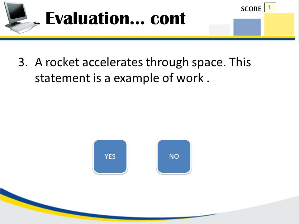 Evaluation… cont SCORE. A rocket accelerates through space. This statement is a example of work . YES.