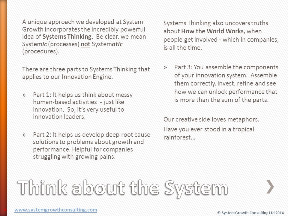 A unique approach we developed at System Growth incorporates the incredibly powerful idea of Systems Thinking. Be clear, we mean Systemic (processes) not Systematic (procedures).