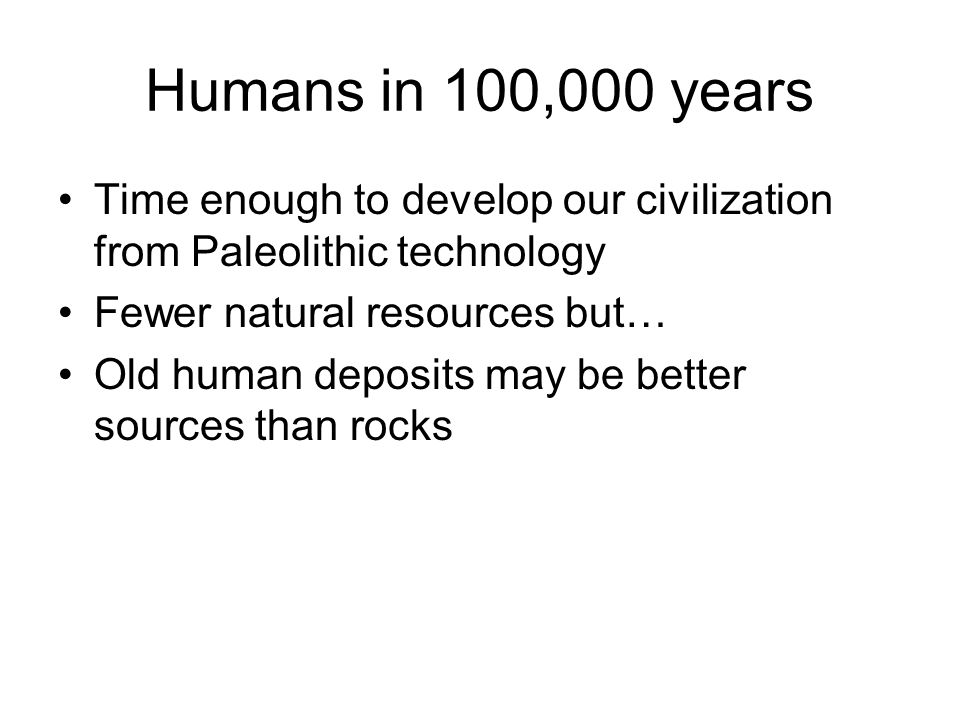 Humans in 100,000 years Time enough to develop our civilization from Paleolithic technology. Fewer natural resources but…