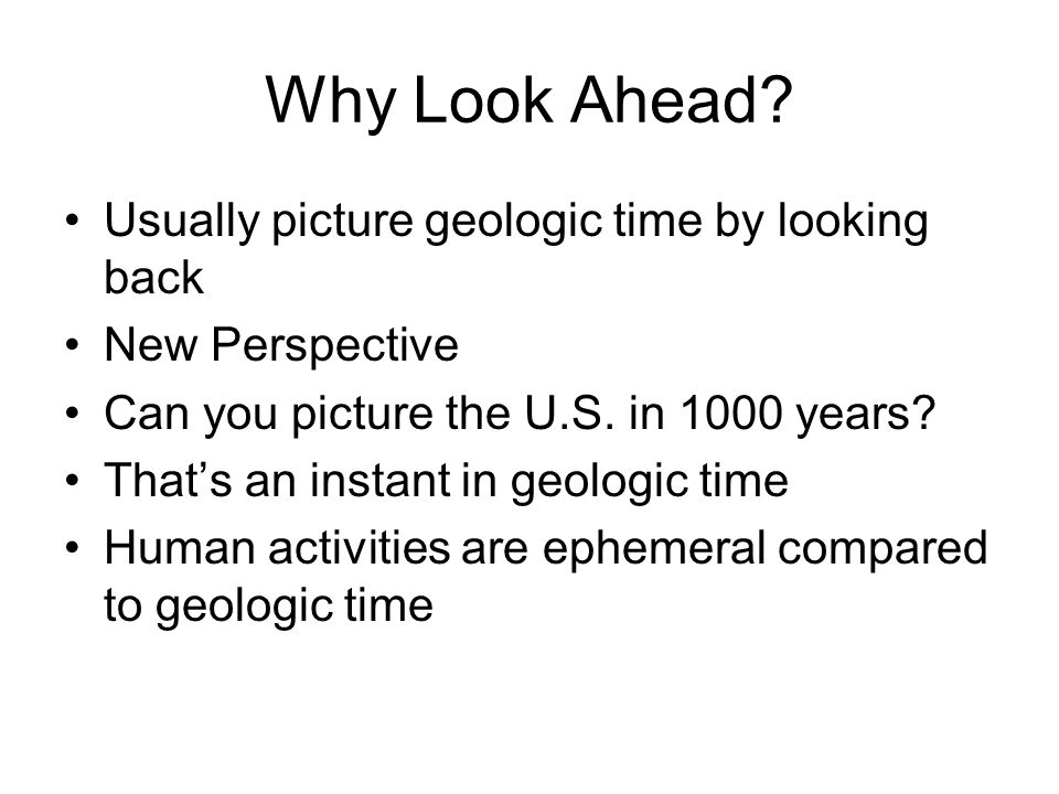 Why Look Ahead Usually picture geologic time by looking back