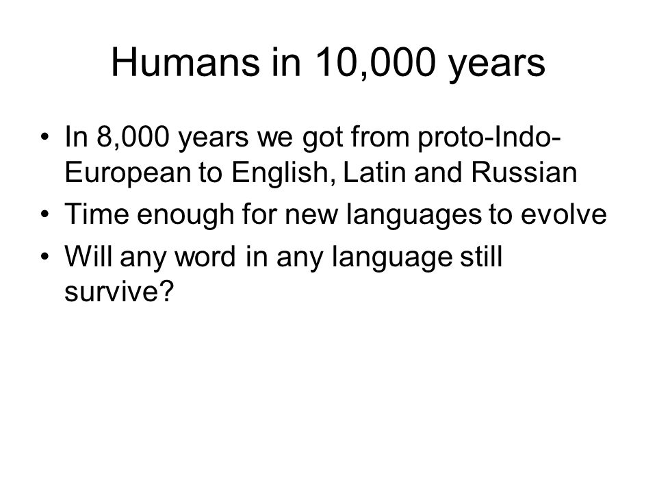Humans in 10,000 years In 8,000 years we got from proto-Indo-European to English, Latin and Russian.