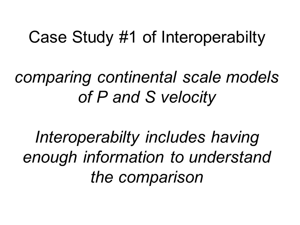 Case Study #1 of Interoperabilty comparing continental scale models of P and S velocity Interoperabilty includes having enough information to understand the comparison