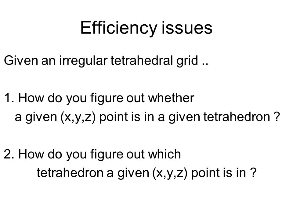 Efficiency issues Given an irregular tetrahedral grid ..