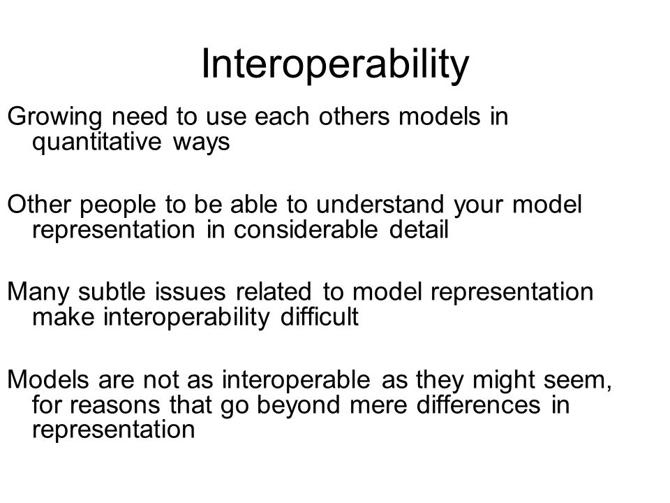 Interoperability Growing need to use each others models in quantitative ways.