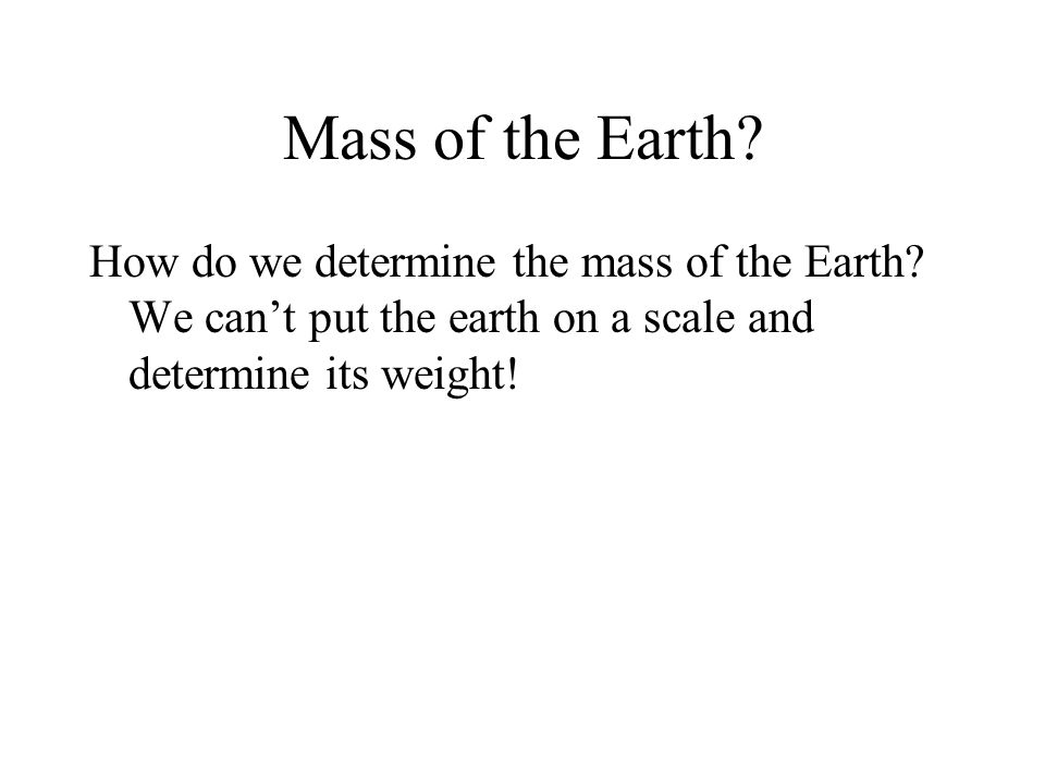 Mass of the Earth. How do we determine the mass of the Earth.