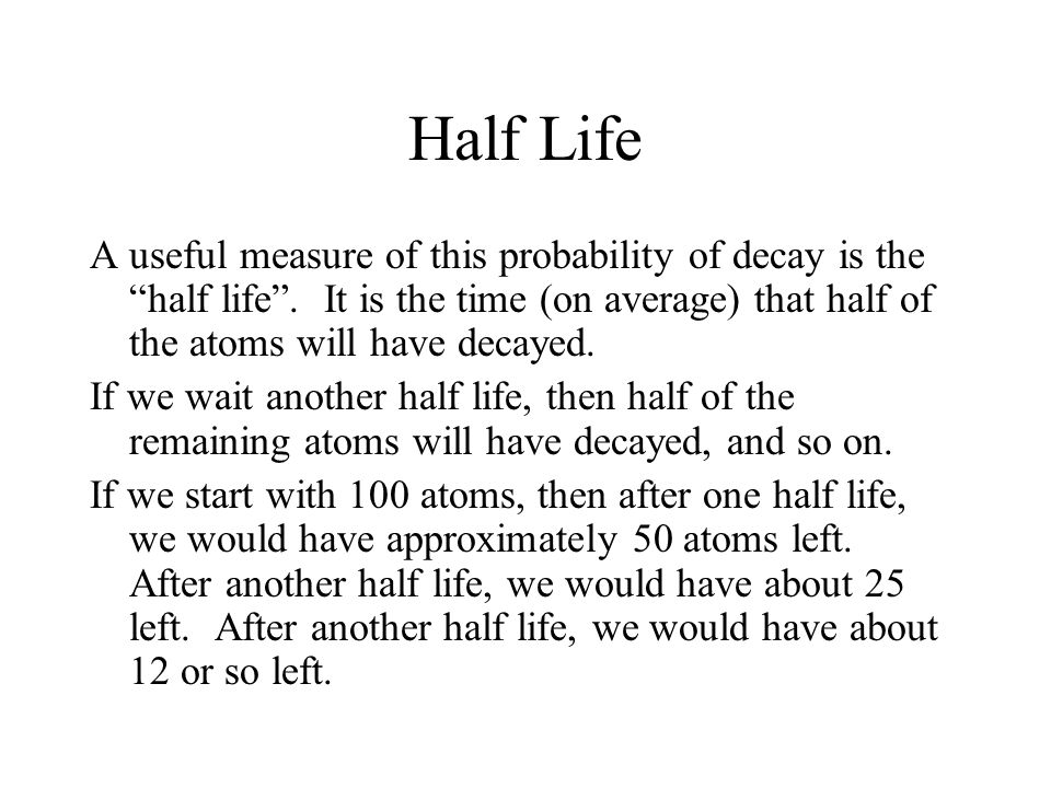 Half Life A useful measure of this probability of decay is the half life . It is the time (on average) that half of the atoms will have decayed.