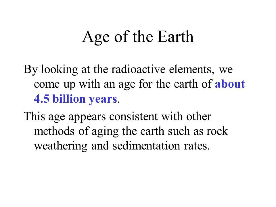 Age of the Earth By looking at the radioactive elements, we come up with an age for the earth of about 4.5 billion years.