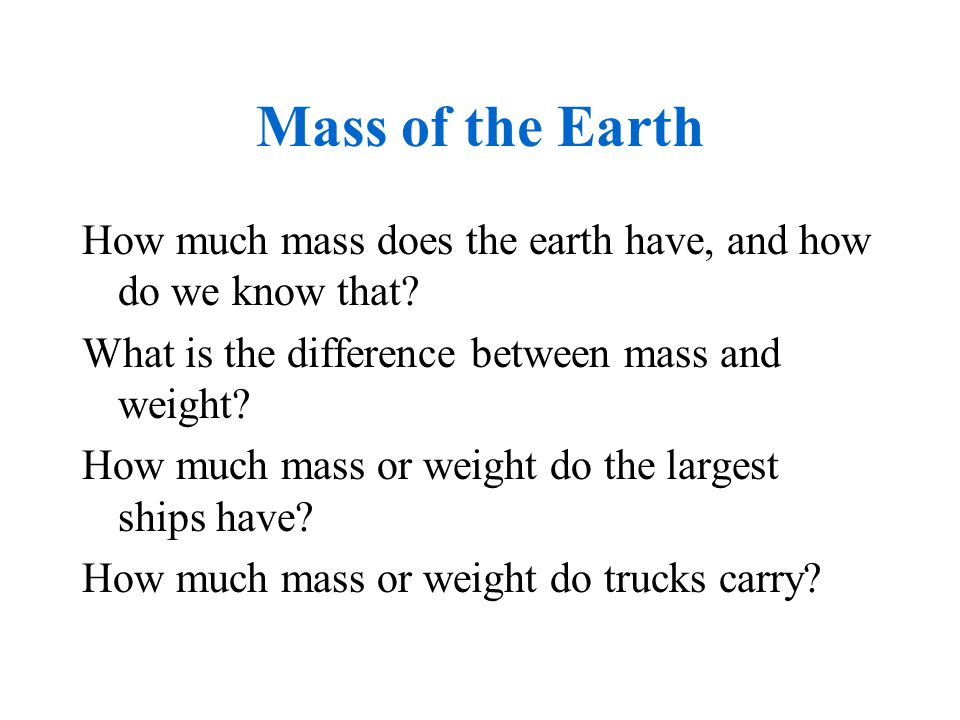 Mass of the Earth How much mass does the earth have, and how do we know that What is the difference between mass and weight
