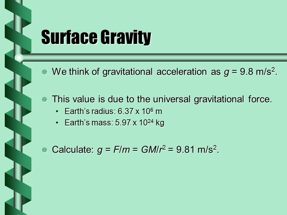 Surface Gravity We think of gravitational acceleration as g = 9.8 m/s2. This value is due to the universal gravitational force.