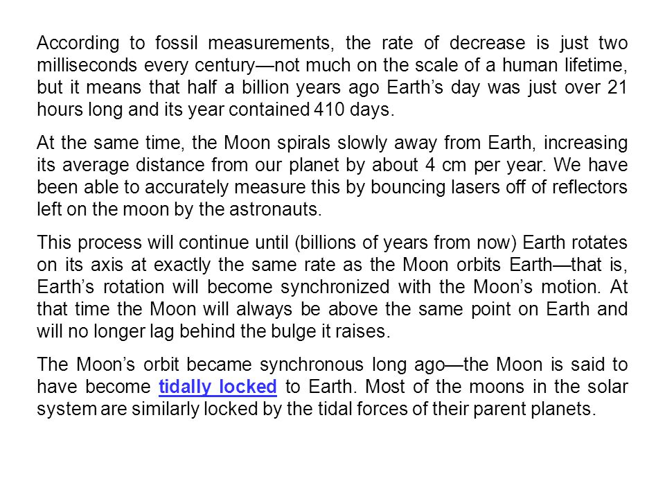 According to fossil measurements, the rate of decrease is just two milliseconds every century—not much on the scale of a human lifetime, but it means that half a billion years ago Earth's day was just over 21 hours long and its year contained 410 days.