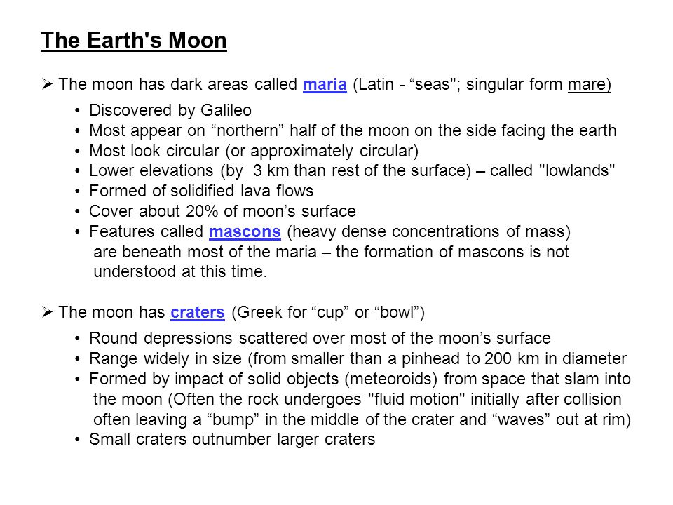 The Earth s Moon The moon has dark areas called maria (Latin - seas ; singular form mare) Discovered by Galileo.