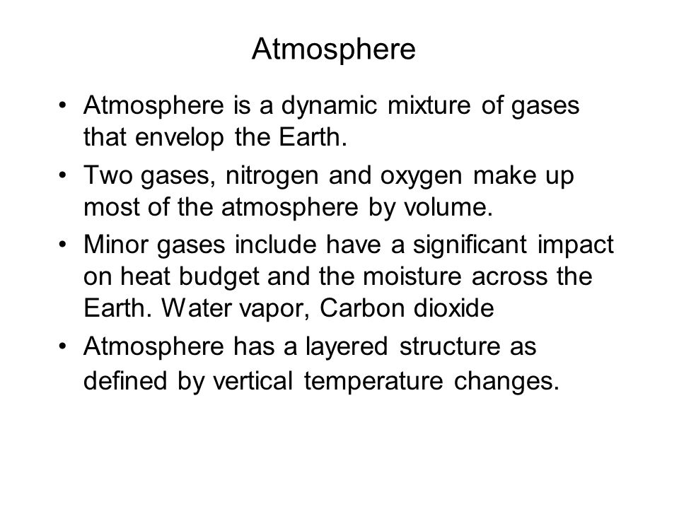 Atmosphere Atmosphere is a dynamic mixture of gases that envelop the Earth. Two gases, nitrogen and oxygen make up most of the atmosphere by volume.