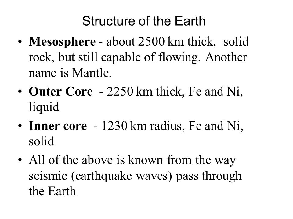 Structure of the Earth Mesosphere - about 2500 km thick, solid rock, but still capable of flowing. Another name is Mantle.
