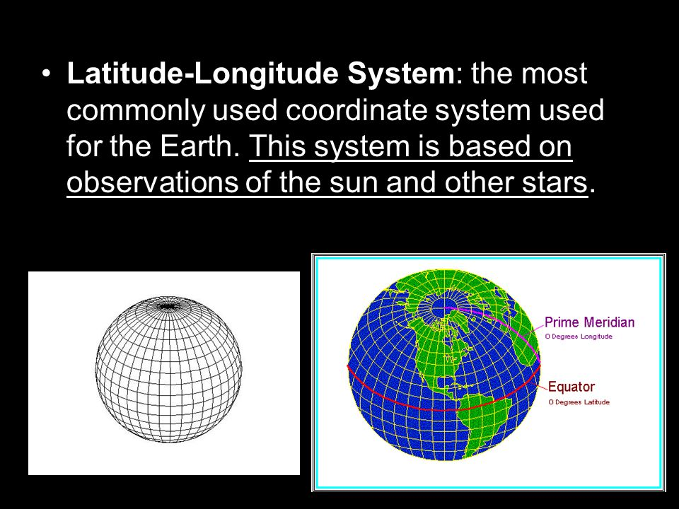 Latitude-Longitude System: the most commonly used coordinate system used for the Earth.