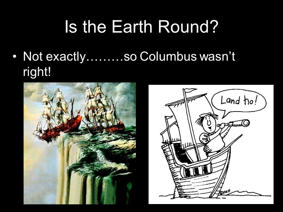 Is the Earth Round Not exactly………so Columbus wasn't right!