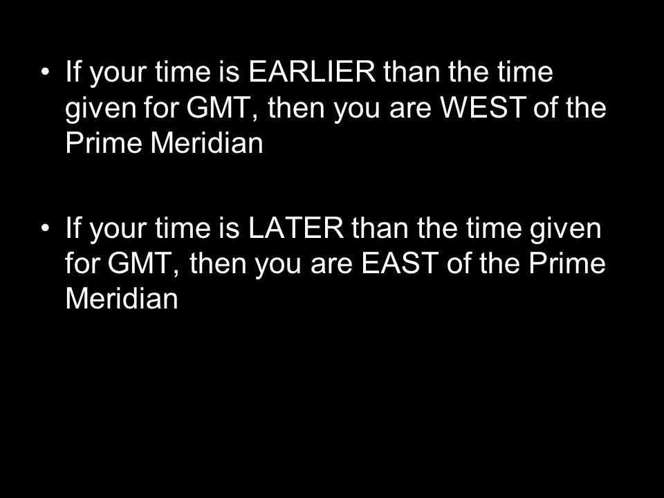 If your time is EARLIER than the time given for GMT, then you are WEST of the Prime Meridian