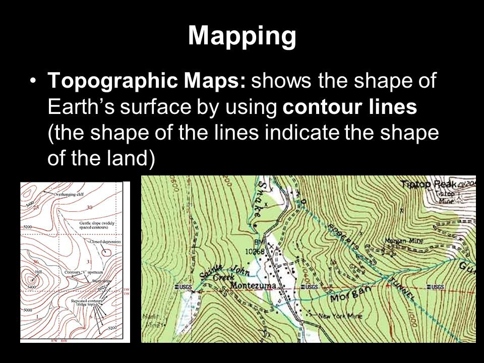 Mapping Topographic Maps: shows the shape of Earth's surface by using contour lines (the shape of the lines indicate the shape of the land)